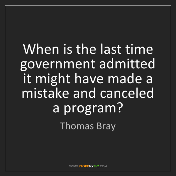 Thomas Bray: When is the last time government admitted it might have...
