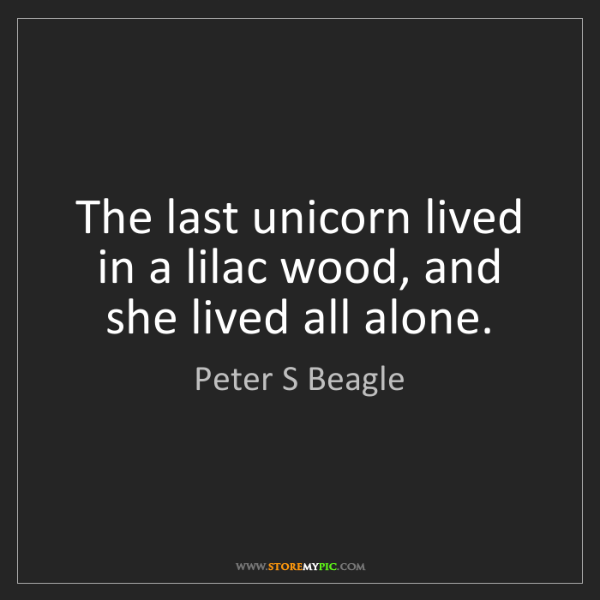 Peter S Beagle: The last unicorn lived in a lilac wood, and she lived...