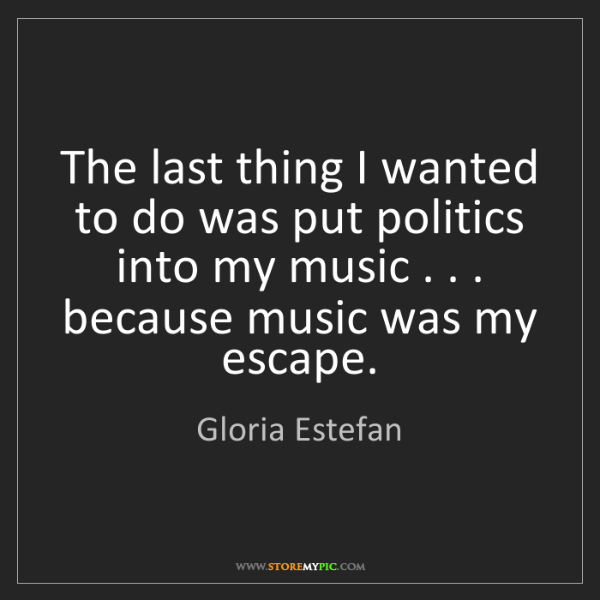 Gloria Estefan: The last thing I wanted to do was put politics into my...
