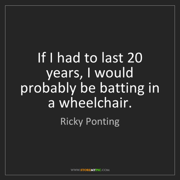 Ricky Ponting: If I had to last 20 years, I would probably be batting...