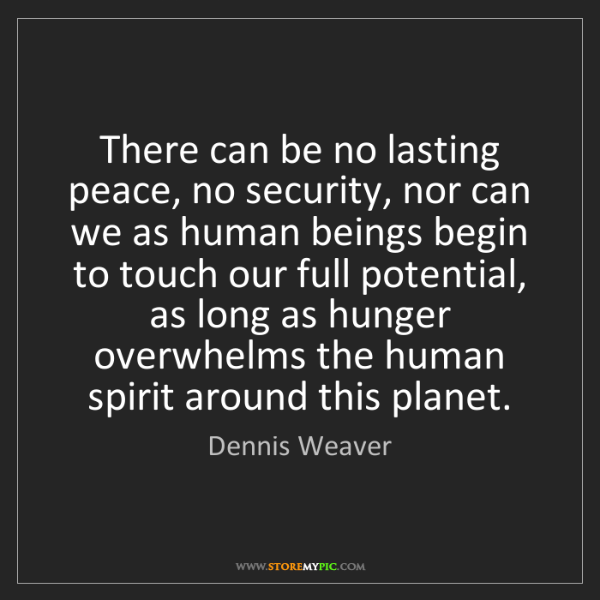 Dennis Weaver: There can be no lasting peace, no security, nor can we...