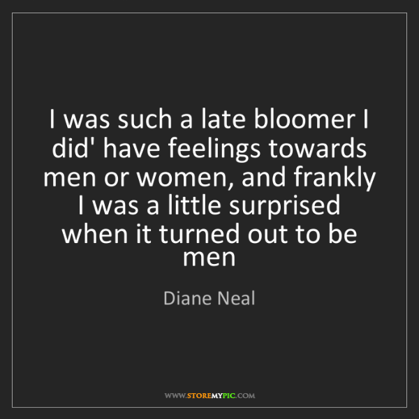 Diane Neal: I was such a late bloomer I did' have feelings towards...