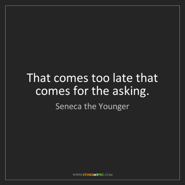 Seneca the Younger: That comes too late that comes for the asking.