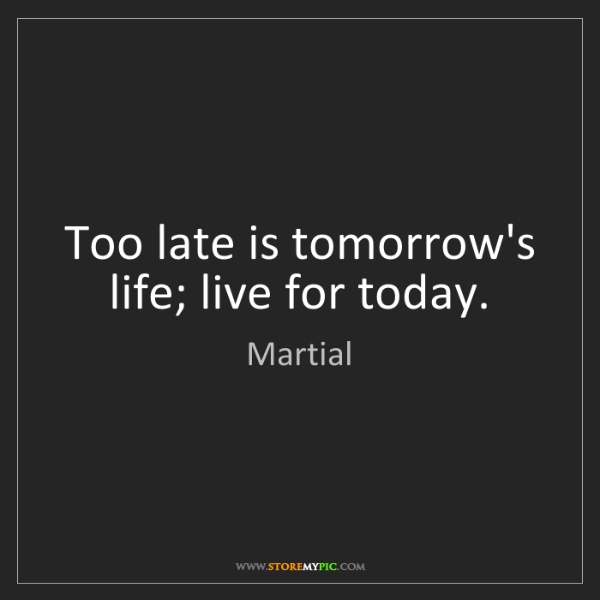 Martial: Too late is tomorrow's life; live for today.