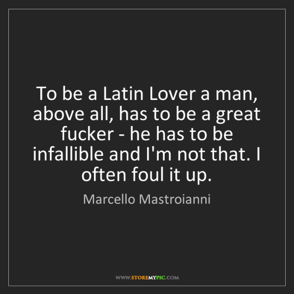 Marcello Mastroianni: To be a Latin Lover a man, above all, has to be a great...