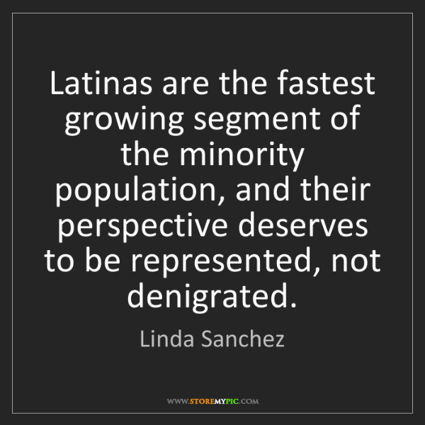 Linda Sanchez: Latinas are the fastest growing segment of the minority...