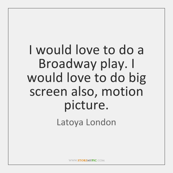 I would love to do a Broadway play. I would love to ...