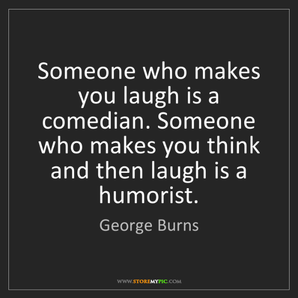 George Burns: Someone who makes you laugh is a comedian. Someone who...