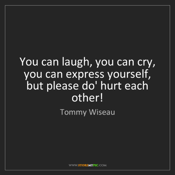 Tommy Wiseau: You can laugh, you can cry, you can express yourself,...