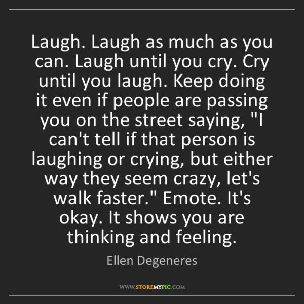 Ellen Degeneres: Laugh. Laugh as much as you can. Laugh until you cry....