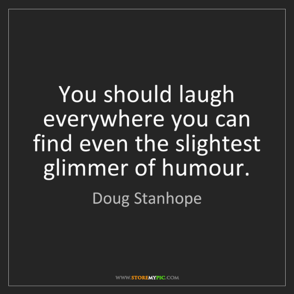 Doug Stanhope: You should laugh everywhere you can find even the slightest...
