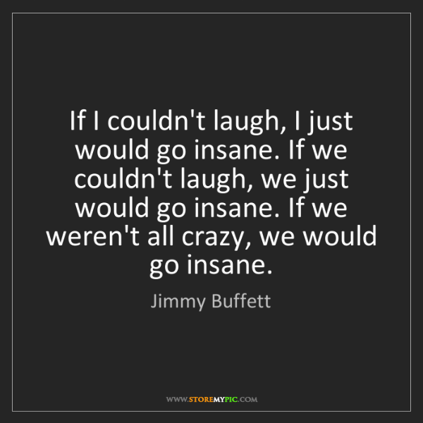 Jimmy Buffett: If I couldn't laugh, I just would go insane. If we couldn't...
