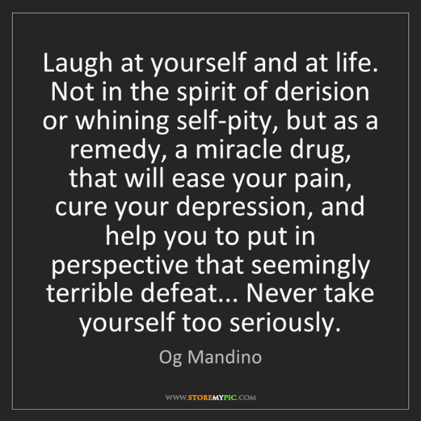Og Mandino: Laugh at yourself and at life. Not in the spirit of derision...