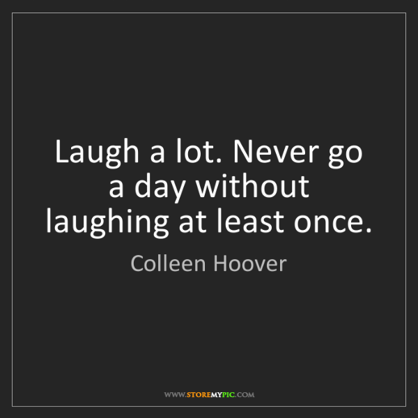 Colleen Hoover: Laugh a lot. Never go a day without laughing at least...