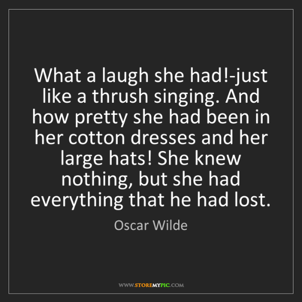 Oscar Wilde: What a laugh she had!-just like a thrush singing. And...