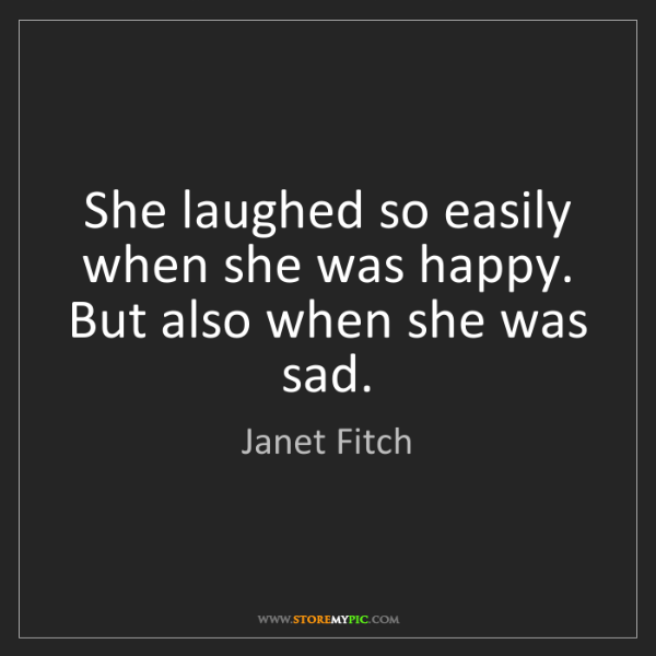 Janet Fitch: She laughed so easily when she was happy. But also when...