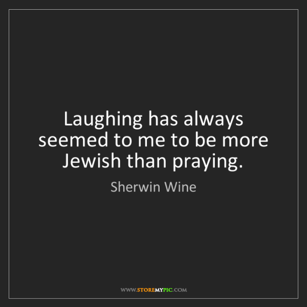 Sherwin Wine: Laughing has always seemed to me to be more Jewish than...