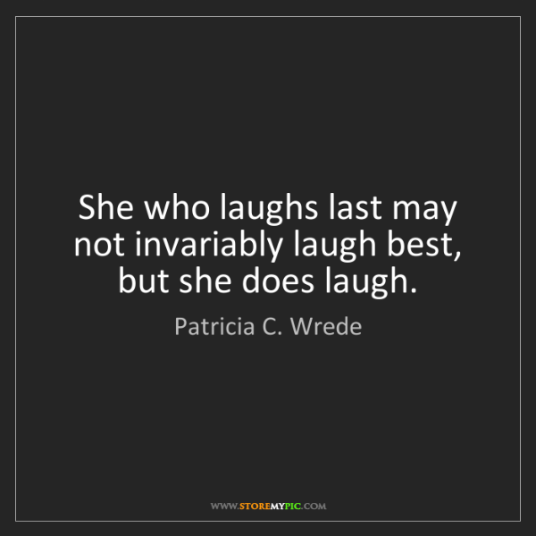 Patricia C. Wrede: She who laughs last may not invariably laugh best, but...