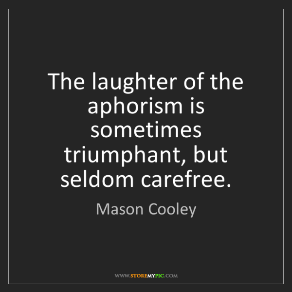 Mason Cooley: The laughter of the aphorism is sometimes triumphant,...