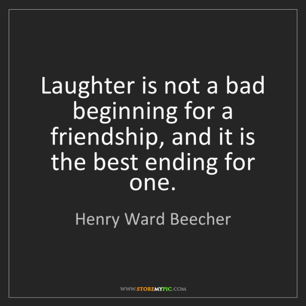 Henry Ward Beecher: Laughter is not a bad beginning for a friendship, and...