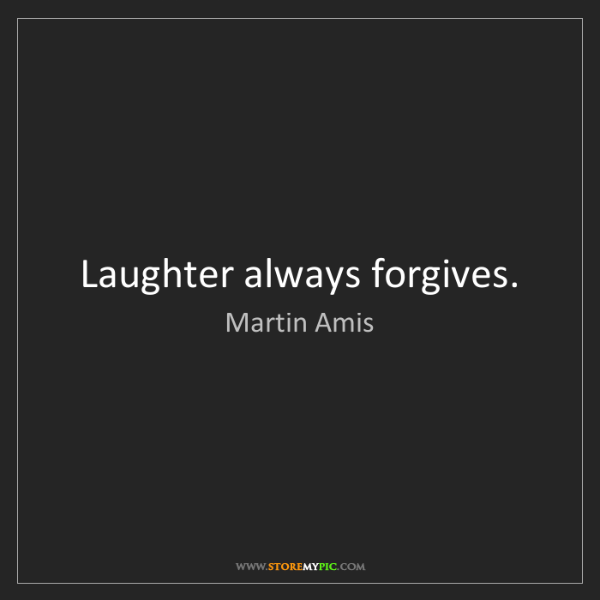 Martin Amis: Laughter always forgives.