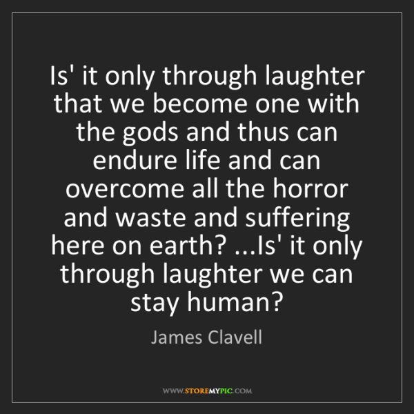 James Clavell: Is' it only through laughter that we become one with...
