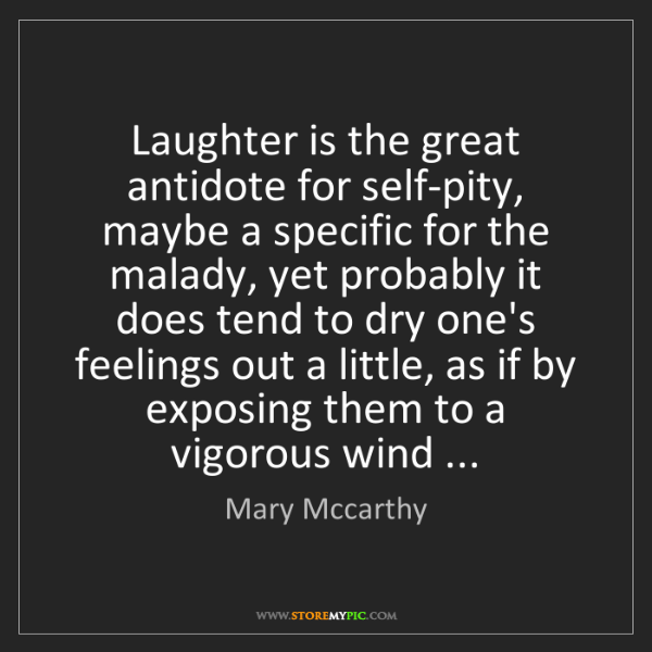 Mary Mccarthy: Laughter is the great antidote for self-pity, maybe a...