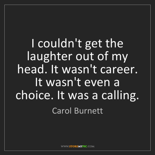 Carol Burnett: I couldn't get the laughter out of my head. It wasn't...