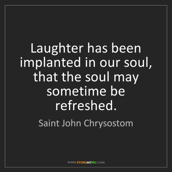 Saint John Chrysostom: Laughter has been implanted in our soul, that the soul...