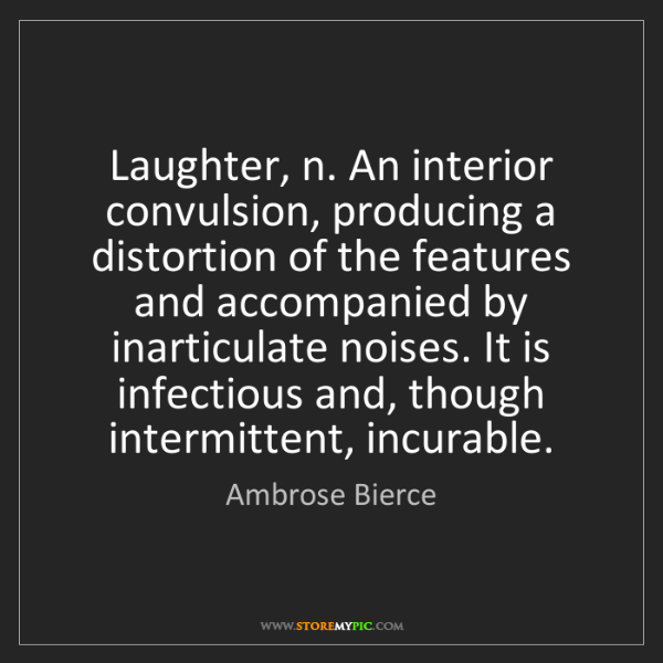 Ambrose Bierce: Laughter, n. An interior convulsion, producing a distortion...