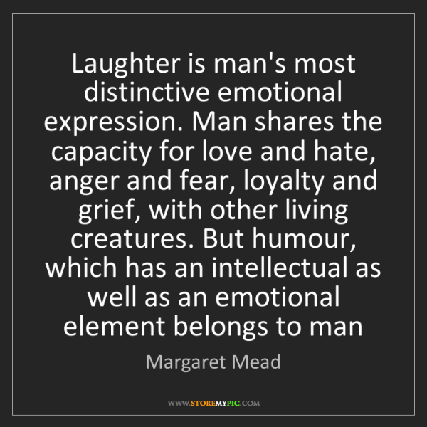 Margaret Mead: Laughter is man's most distinctive emotional expression....
