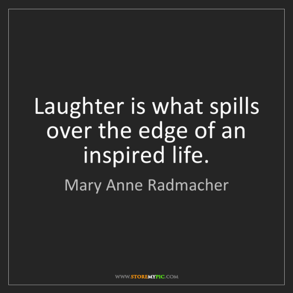 Mary Anne Radmacher: Laughter is what spills over the edge of an inspired...