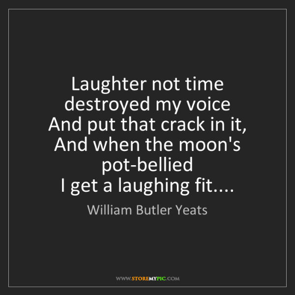 William Butler Yeats: Laughter not time destroyed my voice  And put that crack...