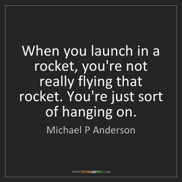 Michael P Anderson: When you launch in a rocket, you're not really flying...