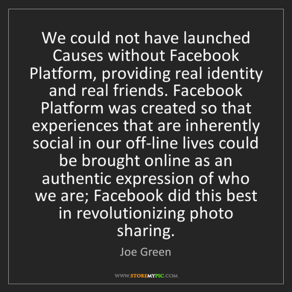 Joe Green: We could not have launched Causes without Facebook Platform,...