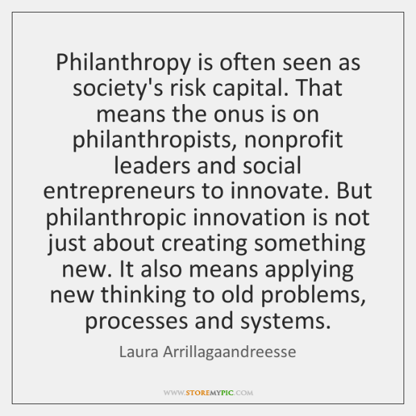 Philanthropy is often seen as society's risk capital. That means the onus ...