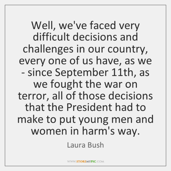 Well, we've faced very difficult decisions and challenges in our country, every ...