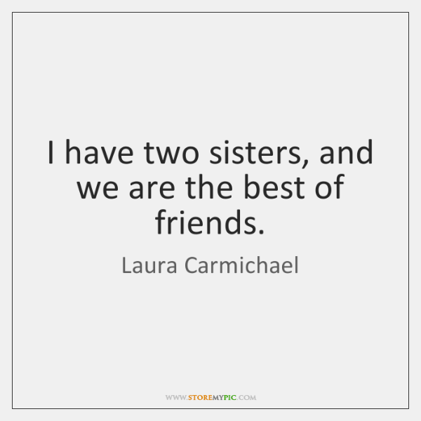 I have two sisters, and we are the best of friends.