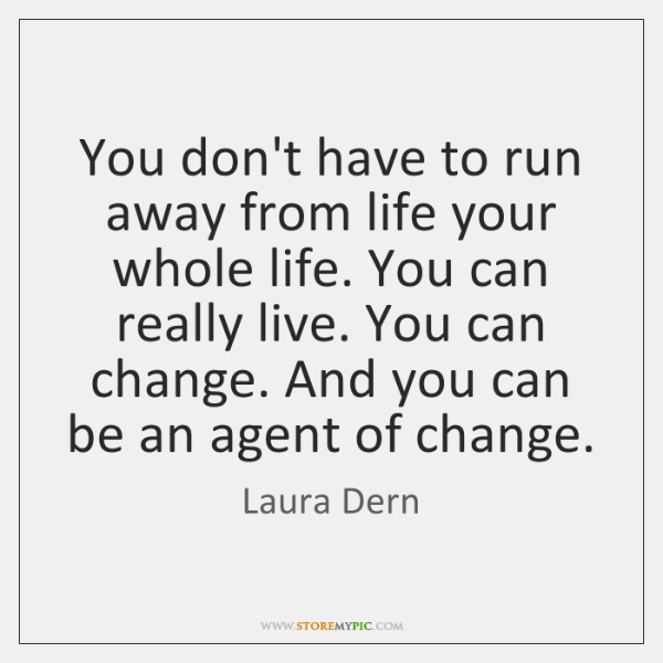 You don't have to run away from life your whole life. You ...