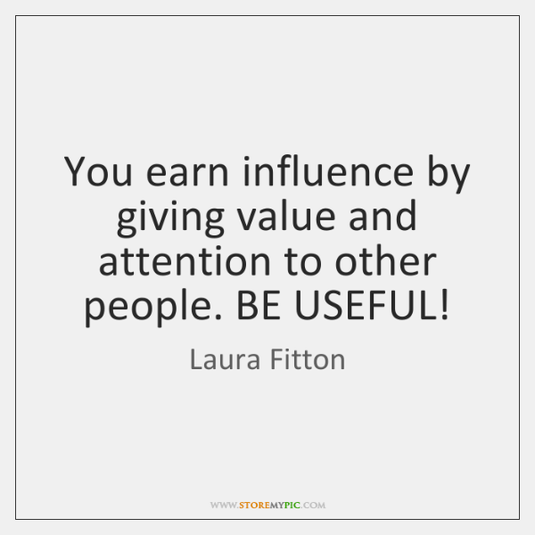 You earn influence by giving value and attention to other people. BE ...