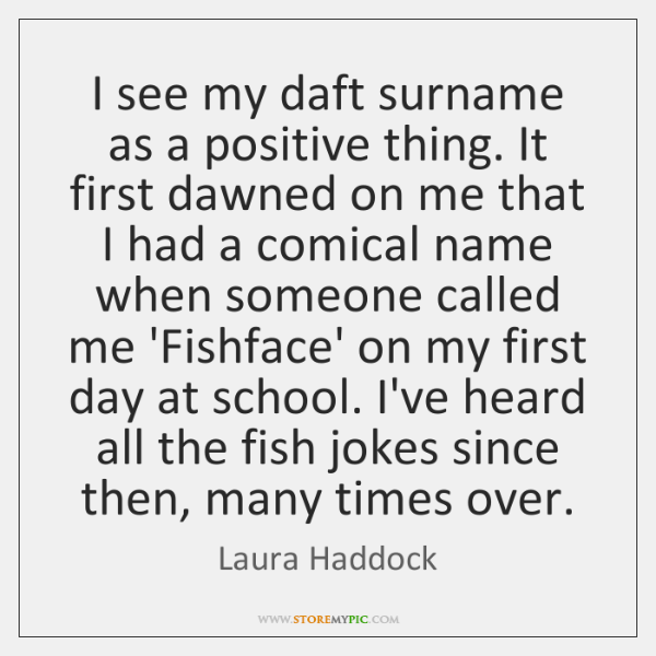 I see my daft surname as a positive thing. It first dawned ...