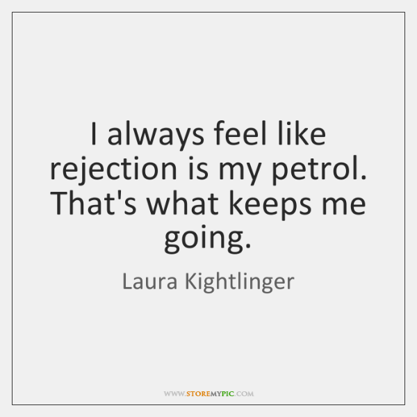 I always feel like rejection is my petrol. That's what keeps me ...