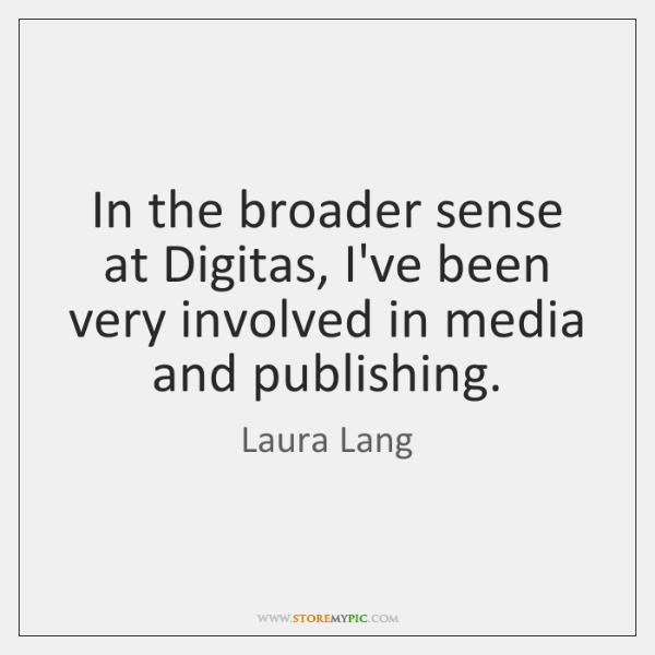 In the broader sense at Digitas, I've been very involved in media ...