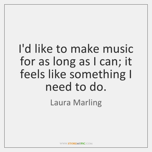 I'd like to make music for as long as I can; it ...