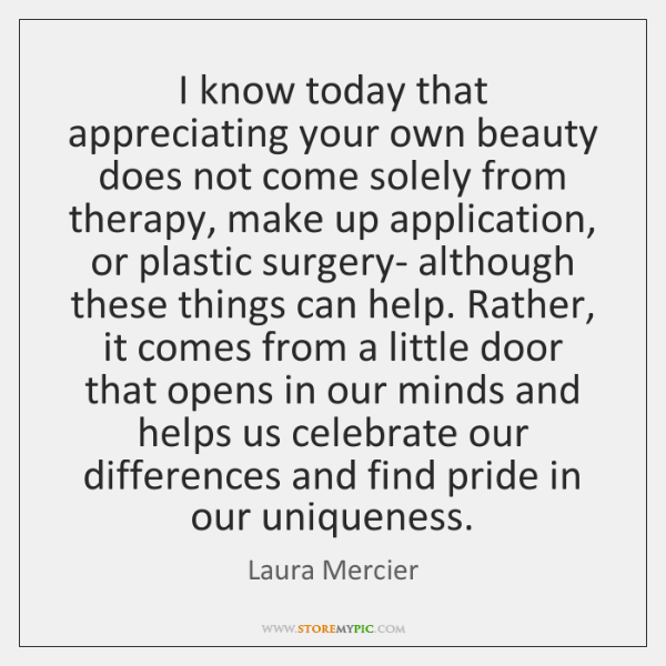 I know today that appreciating your own beauty does not come solely ...