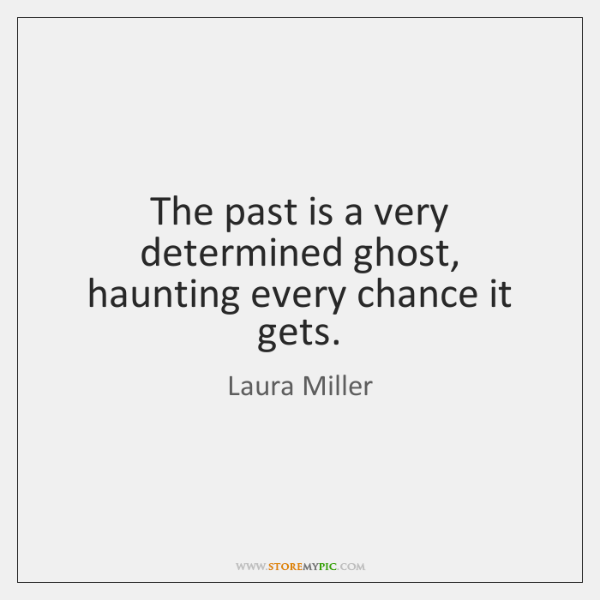 The past is a very determined ghost, haunting every chance it gets.