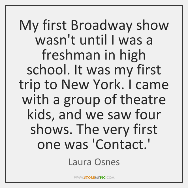 My first Broadway show wasn't until I was a freshman in high ...