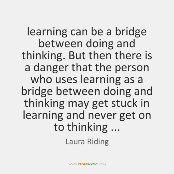learning can be a bridge between doing and thinking. But then there ...