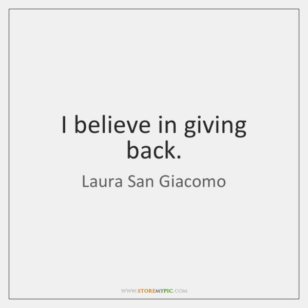 I believe in giving back.