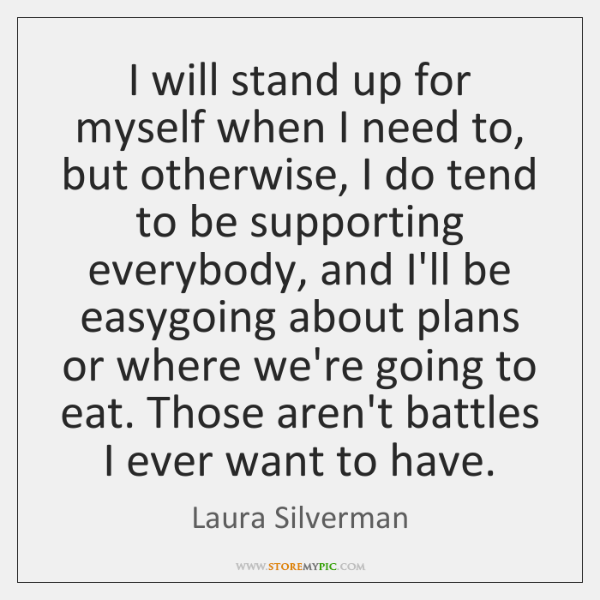 I will stand up for myself when I need to, but otherwise, ...